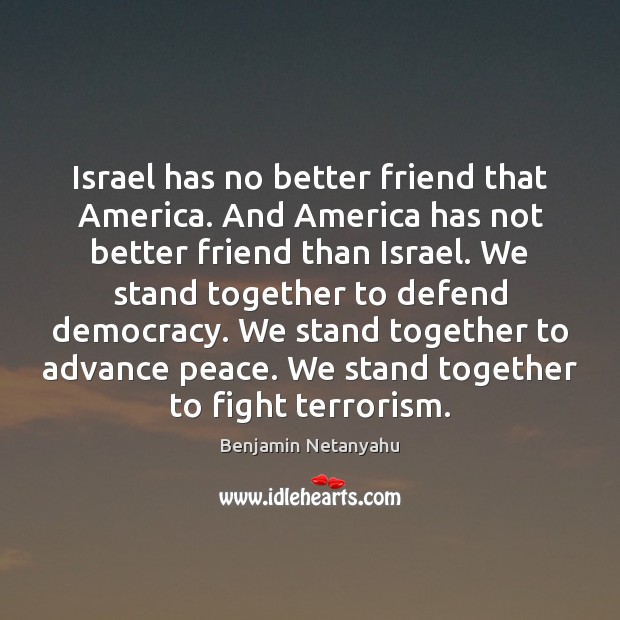 Israel has no better friend that America. And America has not better Benjamin Netanyahu Picture Quote
