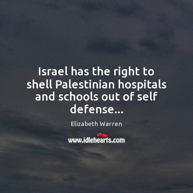 Israel has the right to shell Palestinian hospitals and schools out of self defense… Elizabeth Warren Picture Quote