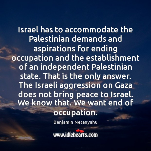 Israel has to accommodate the Palestinian demands and aspirations for ending occupation Benjamin Netanyahu Picture Quote