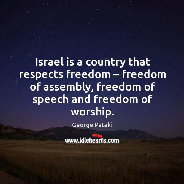 Israel is a country that respects freedom – freedom of assembly, freedom of speech and freedom of worship. George Pataki Picture Quote