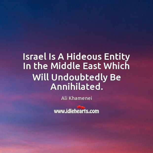 Israel Is A Hideous Entity In the Middle East Which Will Undoubtedly Be Annihilated. Image