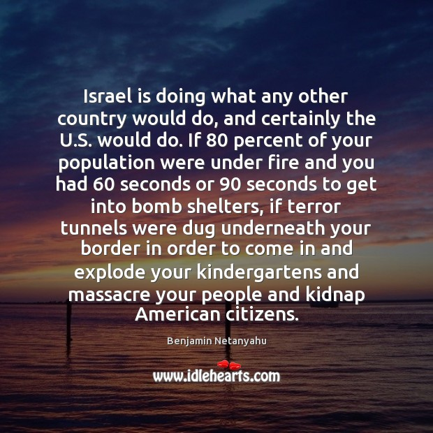Israel is doing what any other country would do, and certainly the Benjamin Netanyahu Picture Quote