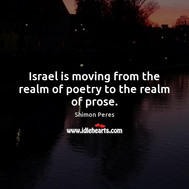 Israel is moving from the realm of poetry to the realm of prose. Shimon Peres Picture Quote