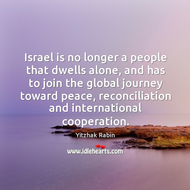 Israel is no longer a people that dwells alone, and has to join the global journey toward peace Yitzhak Rabin Picture Quote