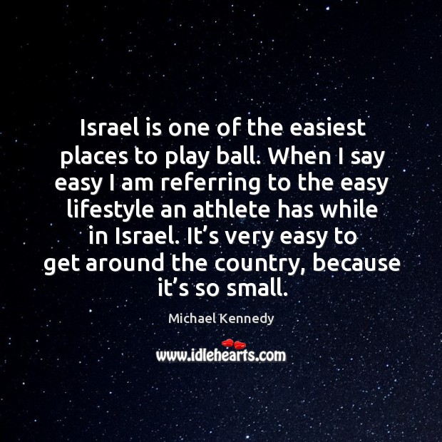 Israel is one of the easiest places to play ball. When I say easy I am referring to the easy Image