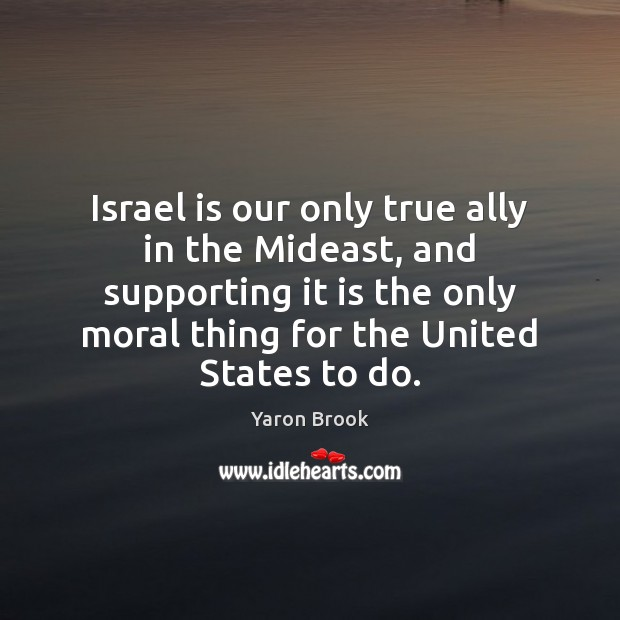Israel is our only true ally in the Mideast, and supporting it Image