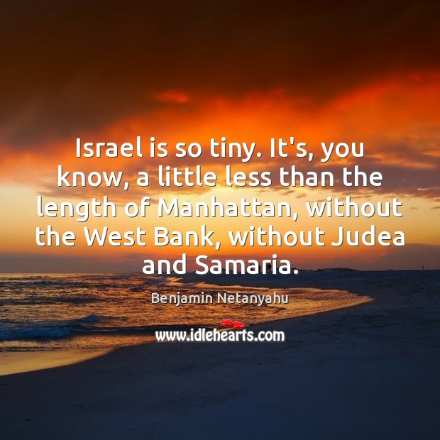 Israel is so tiny. It's, you know, a little less than the Benjamin Netanyahu Picture Quote