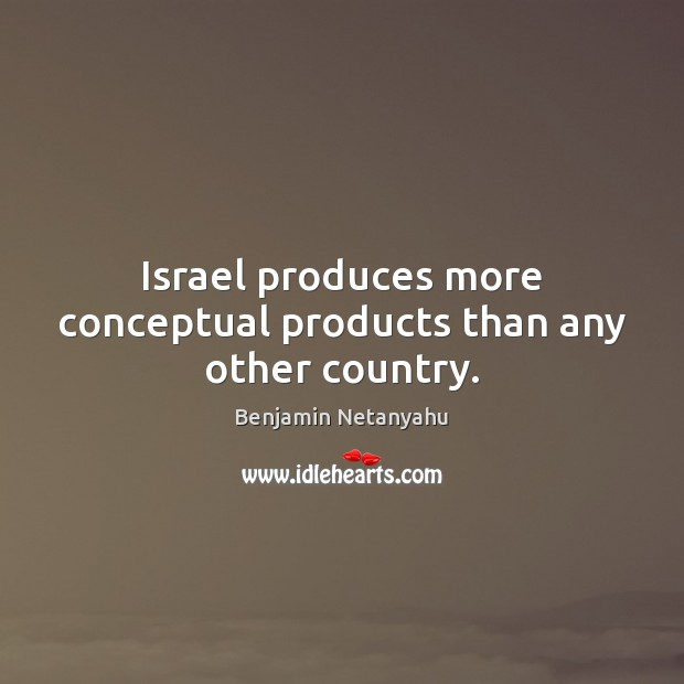 Israel produces more conceptual products than any other country. Benjamin Netanyahu Picture Quote