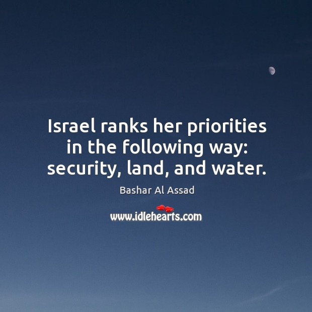 Israel ranks her priorities in the following way: security, land, and water. Bashar Al Assad Picture Quote