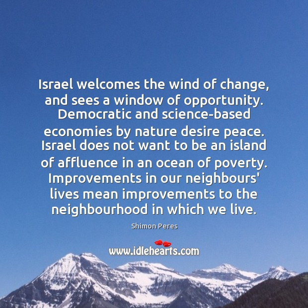 Israel welcomes the wind of change, and sees a window of opportunity. Shimon Peres Picture Quote