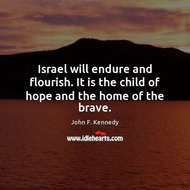 Israel will endure and flourish. It is the child of hope and the home of the brave. John F. Kennedy Picture Quote