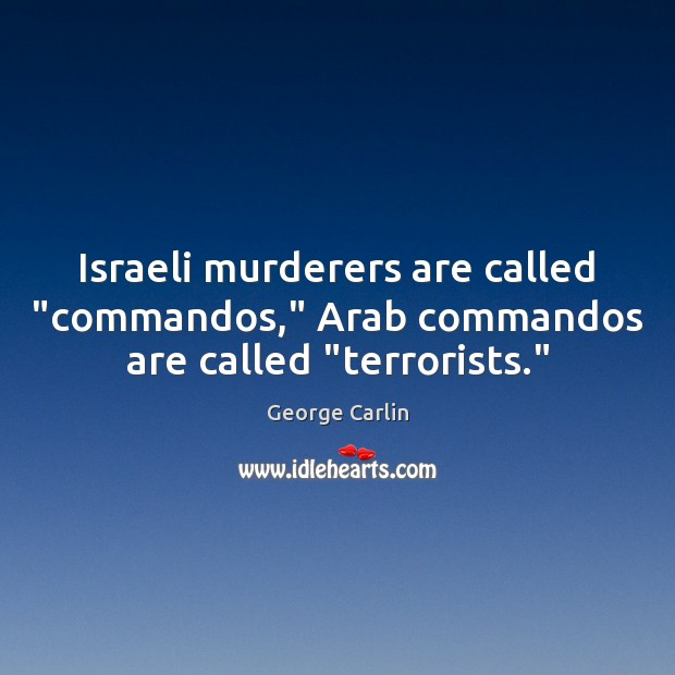 "Israeli murderers are called ""commandos,"" Arab commandos are called ""terrorists."" George Carlin Picture Quote"