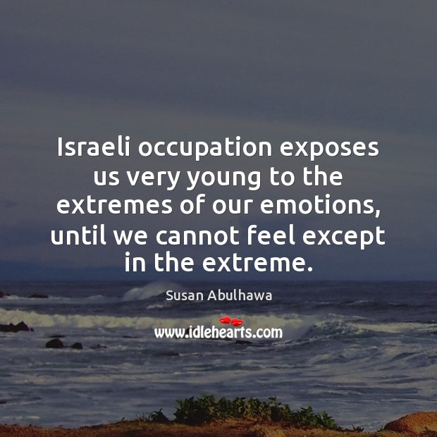 Image, Israeli occupation exposes us very young to the extremes of our emotions,