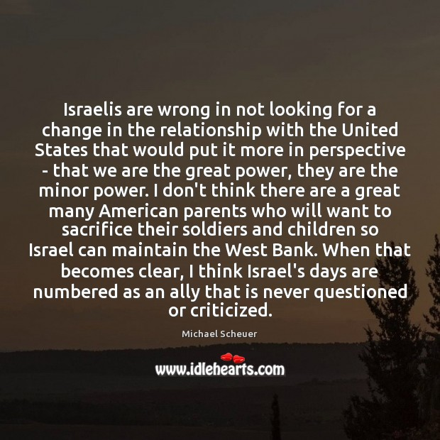Israelis are wrong in not looking for a change in the relationship Michael Scheuer Picture Quote