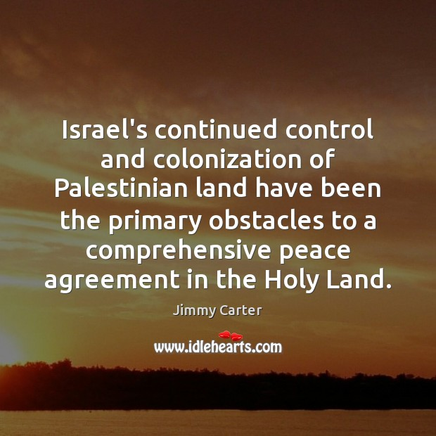 Israel's continued control and colonization of Palestinian land have been the primary Jimmy Carter Picture Quote