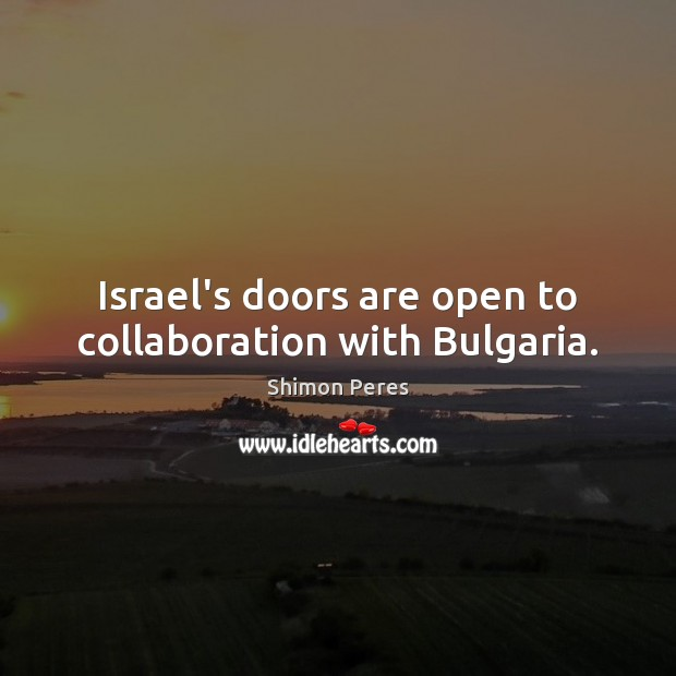 Israel's doors are open to collaboration with Bulgaria. Shimon Peres Picture Quote