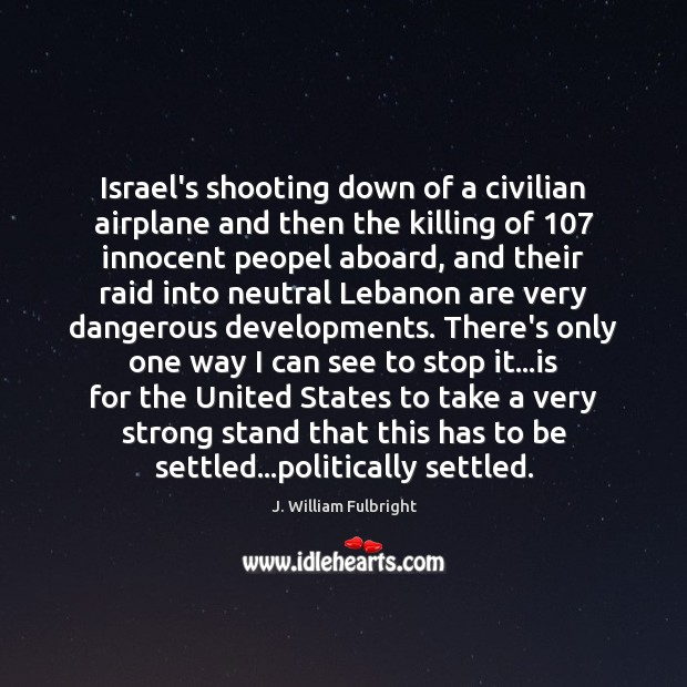 Israel's shooting down of a civilian airplane and then the killing of 107 J. William Fulbright Picture Quote