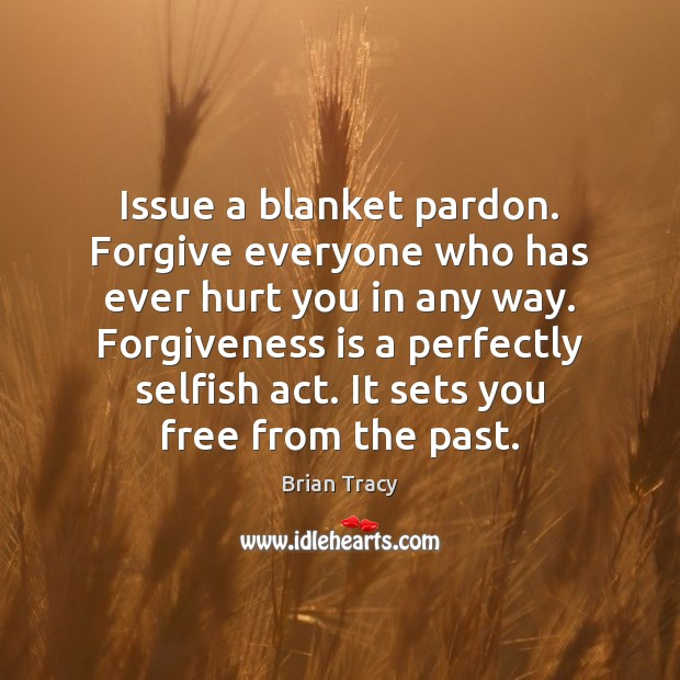 Issue a blanket pardon. Forgive everyone who has ever hurt you in Brian Tracy Picture Quote