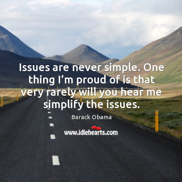 Image, Issues are never simple. One thing I'm proud of is that very rarely will you hear me simplify the issues.