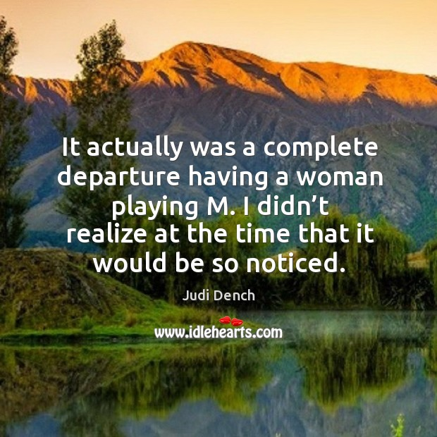 It actually was a complete departure having a woman playing m. I didn't realize at Judi Dench Picture Quote