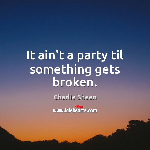 It ain't a party til something gets broken. Charlie Sheen Picture Quote