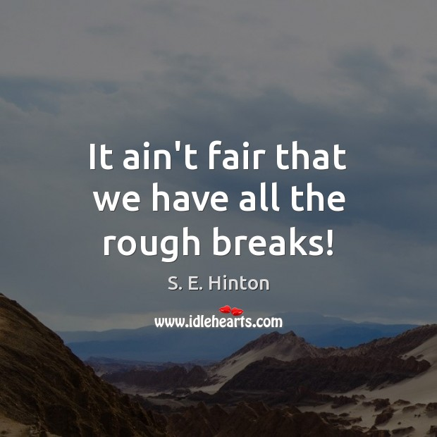 It ain't fair that we have all the rough breaks! Image