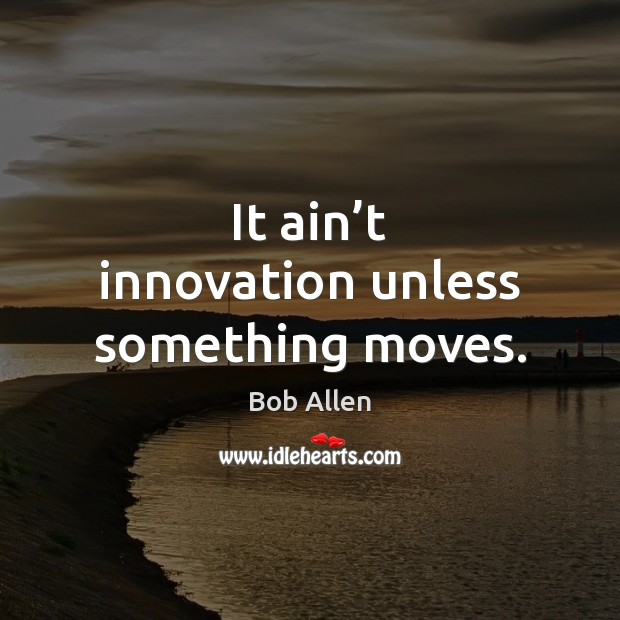 Image, It ain't innovation unless something moves.