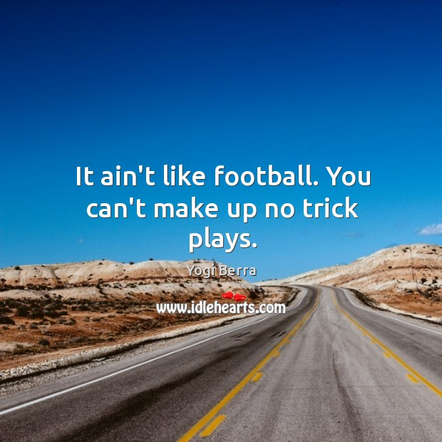 Image, It ain't like football. You can't make up no trick plays.