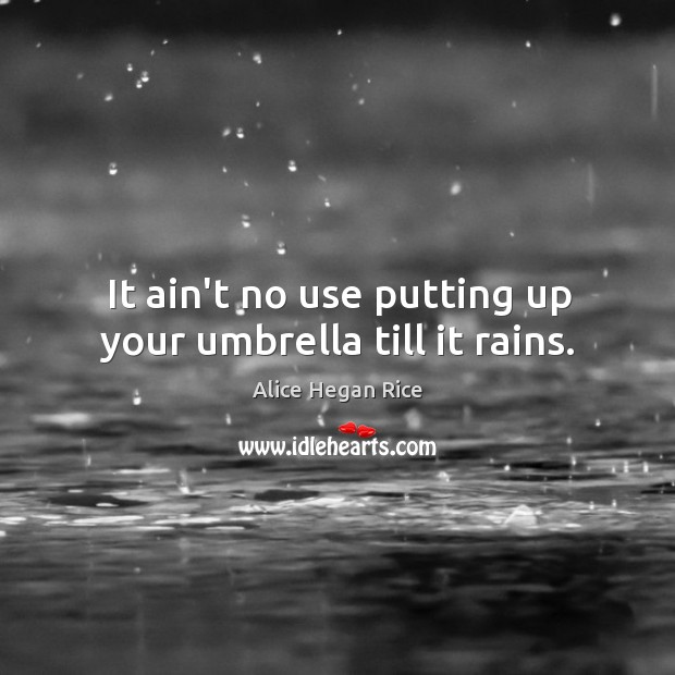 Image, It ain't no use putting up your umbrella till it rains.