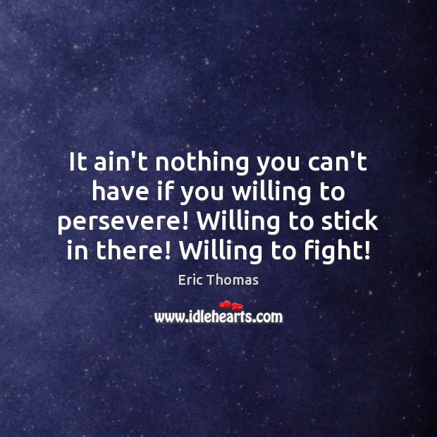 It ain't nothing you can't have if you willing to persevere! Willing Image