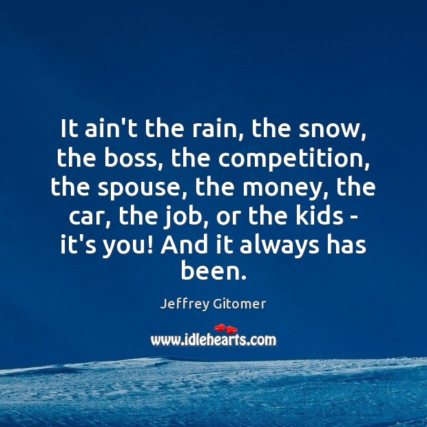 It ain't the rain, the snow, the boss, the competition, the spouse, Jeffrey Gitomer Picture Quote