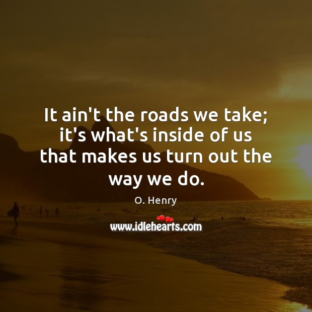 It ain't the roads we take; it's what's inside of us that makes us turn out the way we do. O. Henry Picture Quote