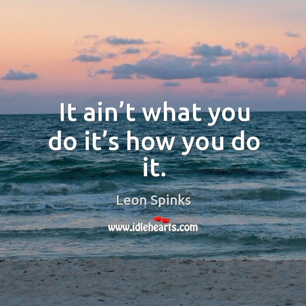 It ain't what you do it's how you do it. Leon Spinks Picture Quote