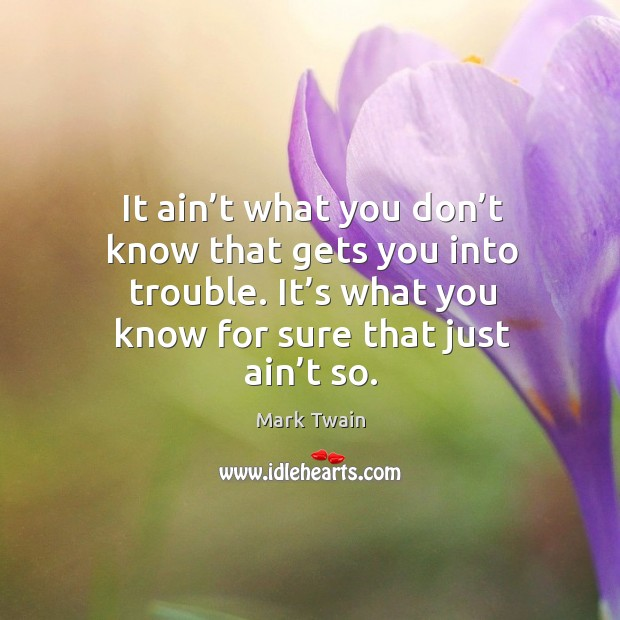 It ain't what you don't know that gets you into trouble. It's what you know for sure that just ain't so. Image