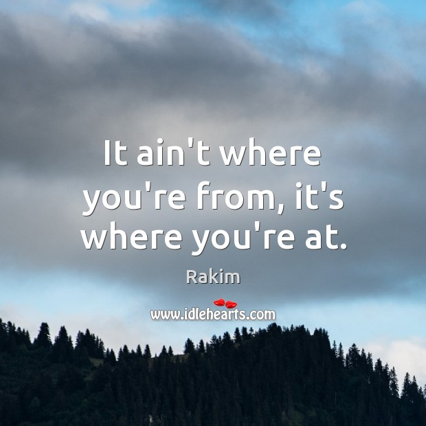 It ain't where you're from, it's where you're at. Image