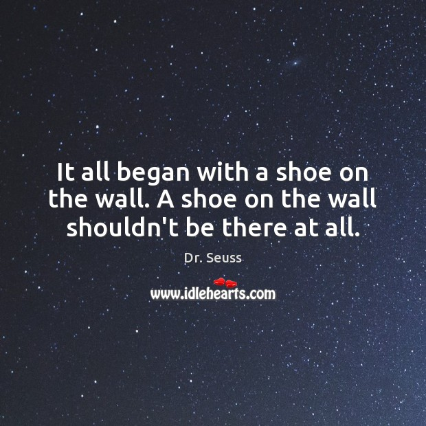 It all began with a shoe on the wall. A shoe on the wall shouldn't be there at all. Image