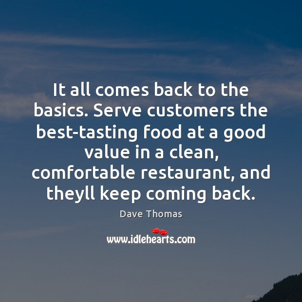 It all comes back to the basics. Serve customers the best-tasting food Dave Thomas Picture Quote