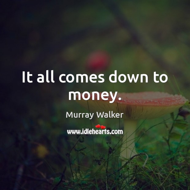 It all comes down to money. Image