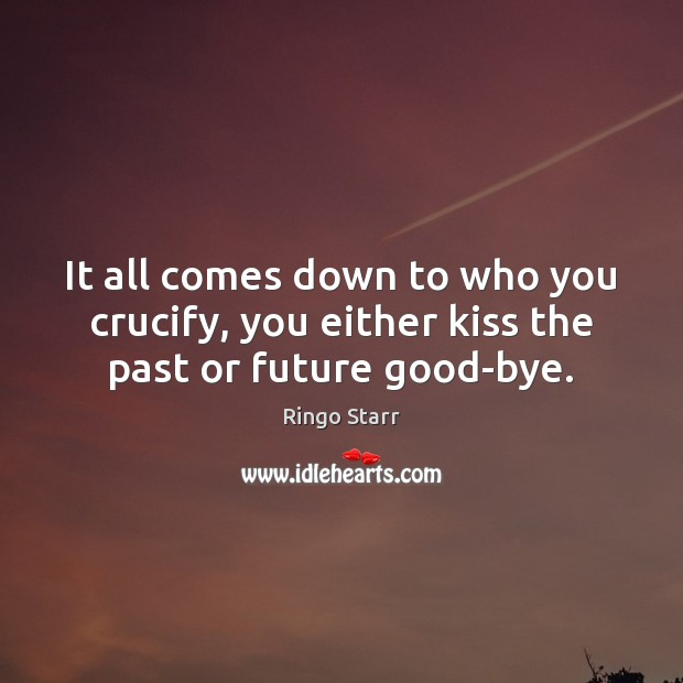 It all comes down to who you crucify, you either kiss the past or future good-bye. Ringo Starr Picture Quote