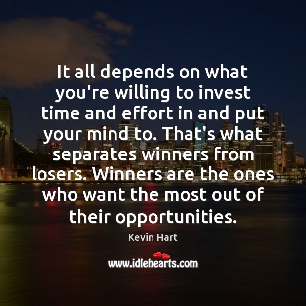 It all depends on what you're willing to invest time and effort Kevin Hart Picture Quote
