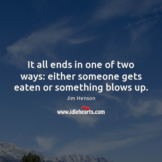 It all ends in one of two ways: either someone gets eaten or something blows up. Jim Henson Picture Quote