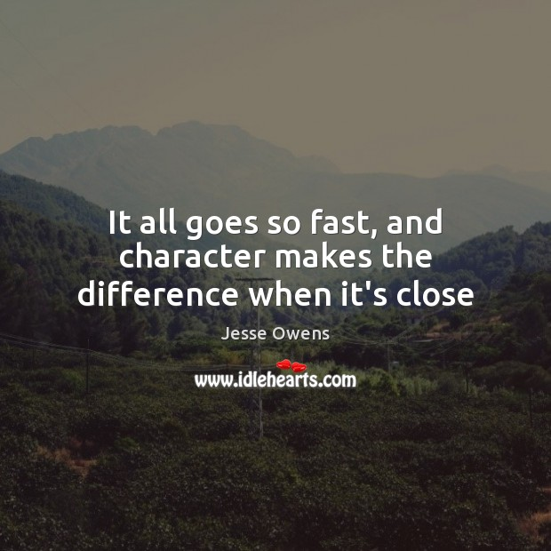 It all goes so fast, and character makes the difference when it's close Jesse Owens Picture Quote