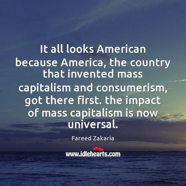 It all looks American because America, the country that invented mass capitalism Fareed Zakaria Picture Quote