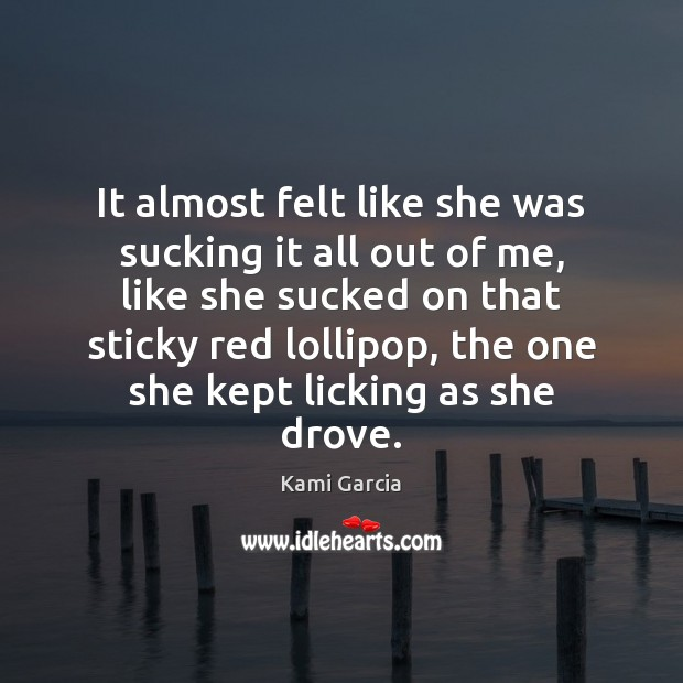 It almost felt like she was sucking it all out of me, Kami Garcia Picture Quote