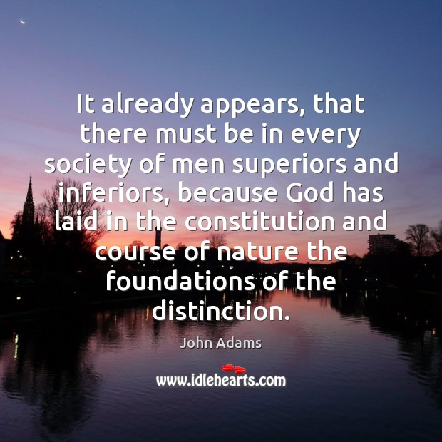 It already appears, that there must be in every society of men John Adams Picture Quote