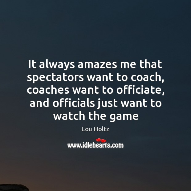 It always amazes me that spectators want to coach, coaches want to Lou Holtz Picture Quote