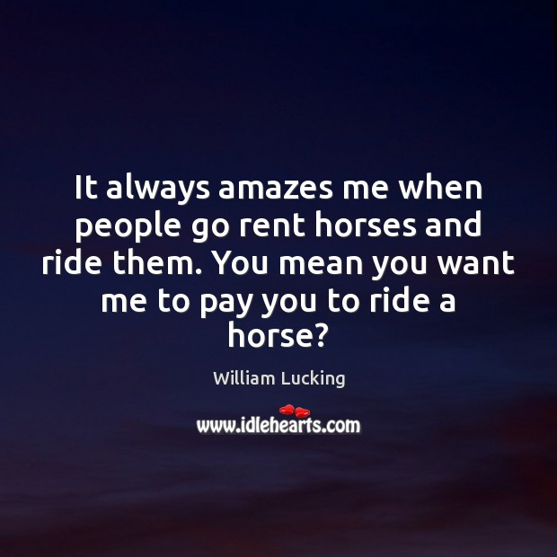 It always amazes me when people go rent horses and ride them. Image