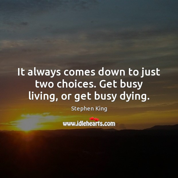It always comes down to just two choices. Get busy living, or get busy dying. Image