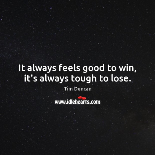 It always feels good to win, it's always tough to lose. Tim Duncan Picture Quote