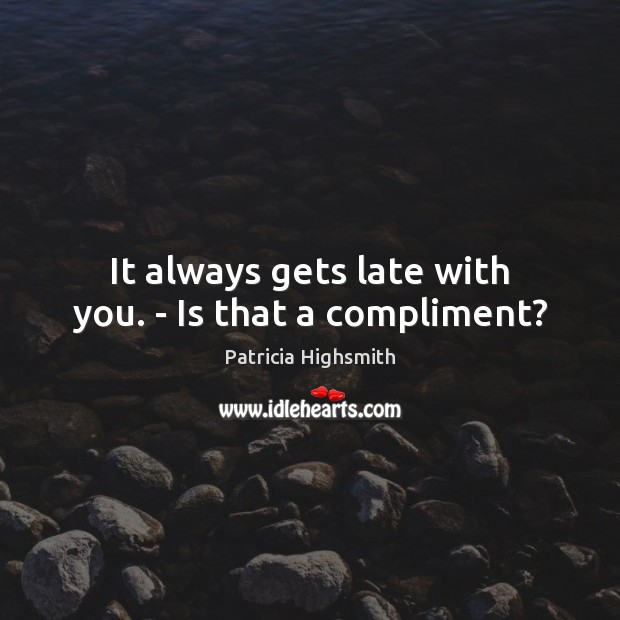 It always gets late with you. – Is that a compliment? Patricia Highsmith Picture Quote